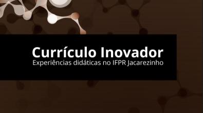 Currículo Inovador: Experiências didáticas no IFPR Jacarezinho
